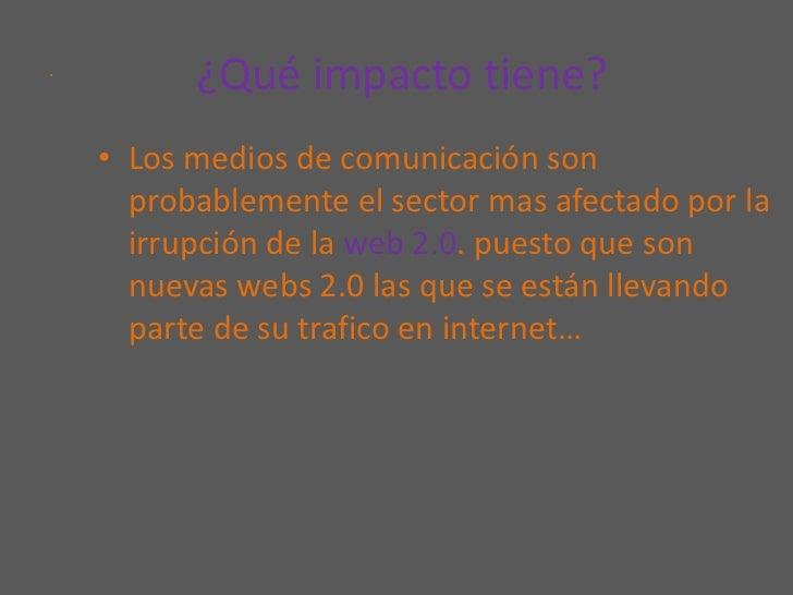 ¿Qué impacto tiene?<br />Los medios de comunicación son probablemente el sector mas afectado por la irrupción de la web 2...