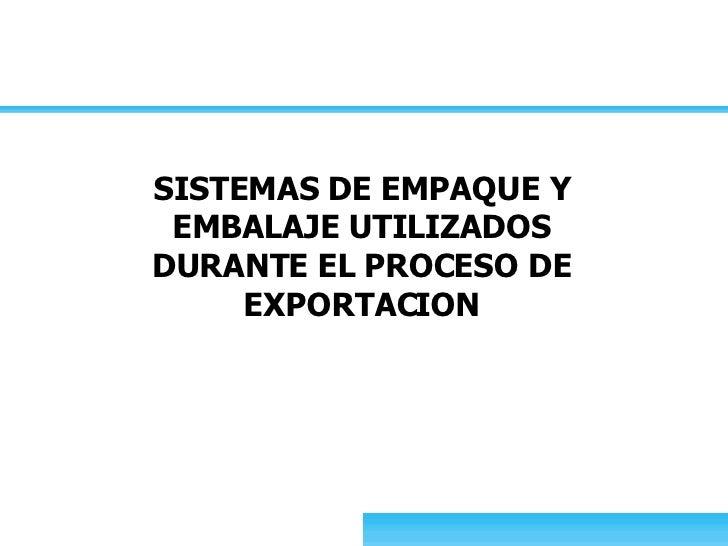 SISTEMAS DE EMPAQUE Y EMBALAJE UTILIZADOS DURANTE EL PROCESO DE EXPORTACION