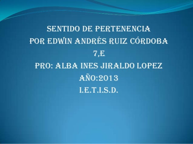 Sentido de pertenenciaPor Edwin Andrés Ruiz córdoba               7,E PRO: ALBA INES JIRALDO LOPEZ           AÑO:2013     ...