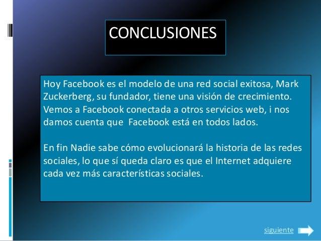CONCLUSIONESHoy Facebook es el modelo de una red social exitosa, MarkZuckerberg, su fundador, tiene una visión de crecimie...