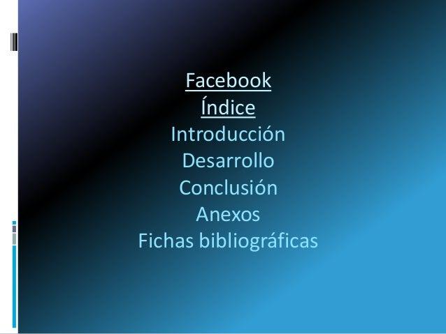 FacebookÍndiceIntroducciónDesarrolloConclusiónAnexosFichas bibliográficas