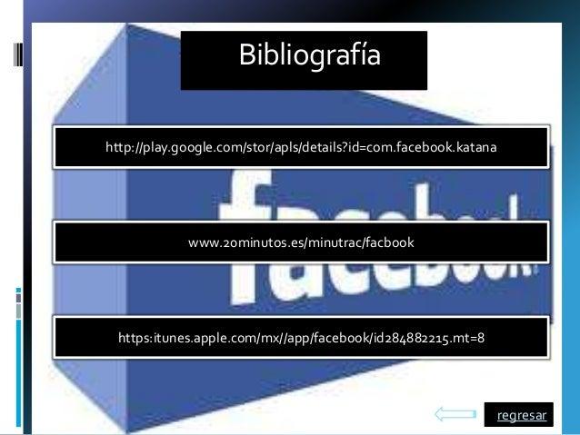 Bibliografíahttp://play.google.com/stor/apls/details?id=com.facebook.katanahttps:itunes.apple.com/mx//app/facebook/id28488...