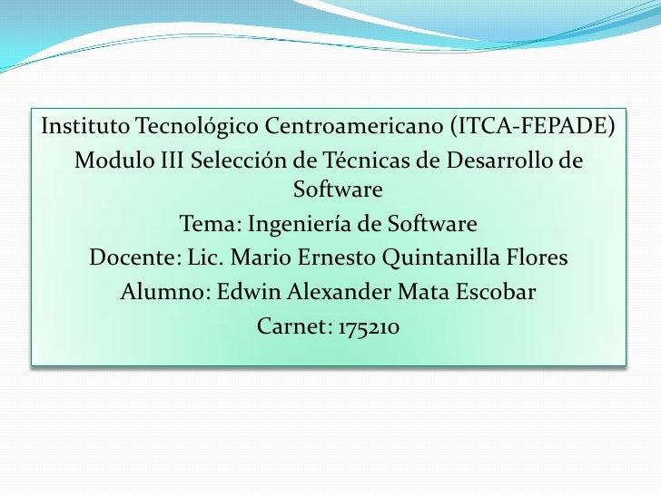Instituto Tecnológico Centroamericano (ITCA-FEPADE)<br />Modulo III Selección de Técnicas de Desarrollo de Software<br />T...