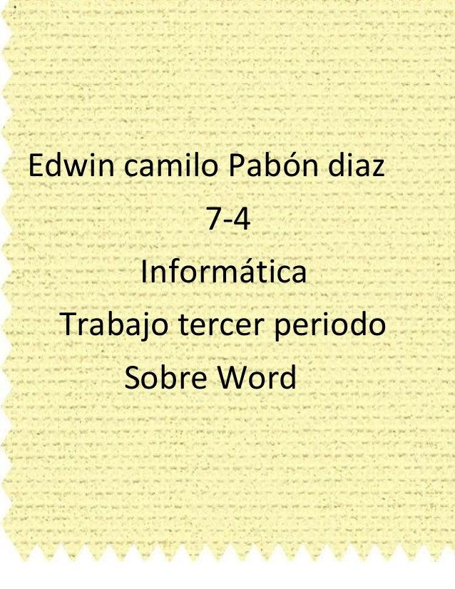 Edwin camilo Pabón diaz  7-4  Informática  Trabajo tercer periodo  Sobre Word