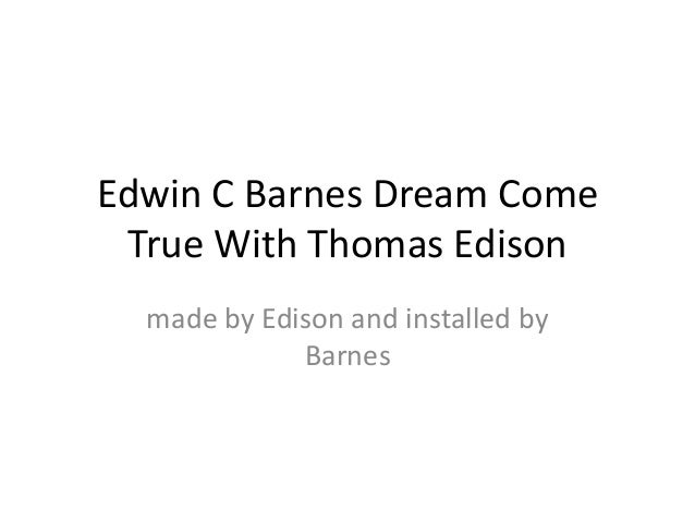 Edwin C Barnes Dream Come True With Thomas Edison  made by Edison and installed by             Barnes