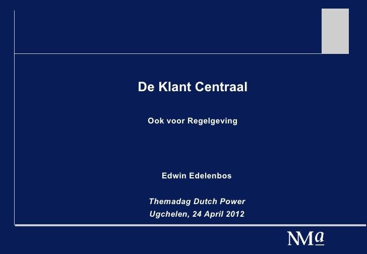 De Klant Centraal Ook voor Regelgeving    Edwin Edelenbos Themadag Dutch Power Ugchelen, 24 April 2012
