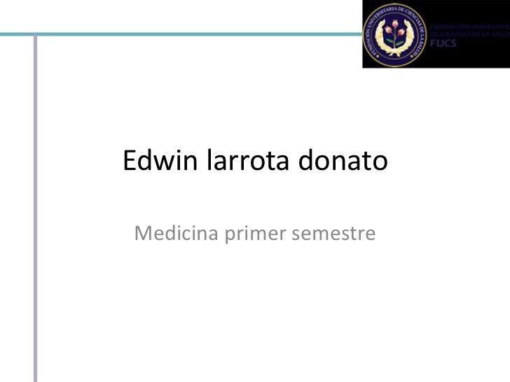 Edwin larrota donatoMedicina primer semestre