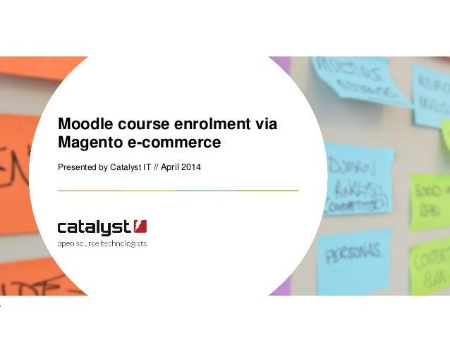 Moodle course enrolment via Magento e-commerce Presented by Catalyst IT // April 2014