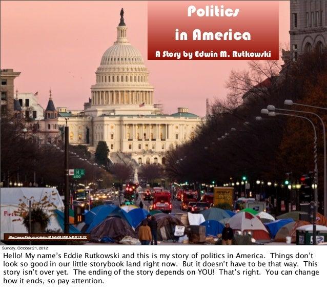 Politics in America A Story by Edwin M. Rutkowski http://www.flickr.com/photos/83261600@N00/6465719119/ Sunday, October 21...