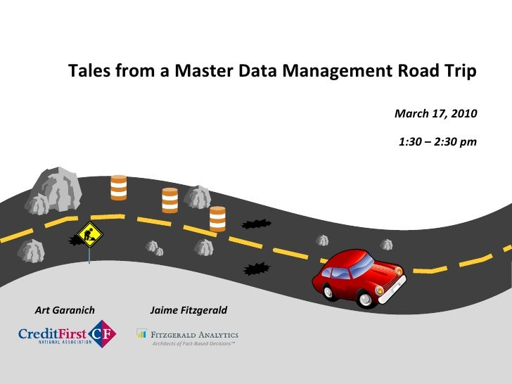 Tales from a Master Data Management Road Trip <br />March 17, 2010<br />1:30 – 2:30 pm <br />Jaime Fitzgerald<br />Art Gar...