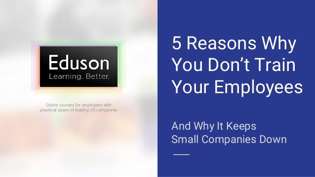 5 Reasons Why You Don't Train Your Employees And Why It Keeps Small Companies Down Online courses for employees with pract...