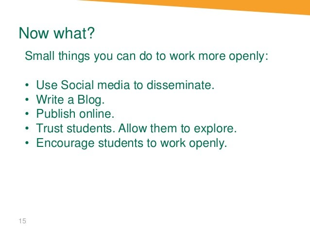 Now what? 15 Small things you can do to work more openly: • Use Social media to disseminate. • Write a Blog. • Publish onl...