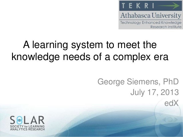 A learning system to meet the knowledge needs of a complex era George Siemens, PhD July 17, 2013 edX