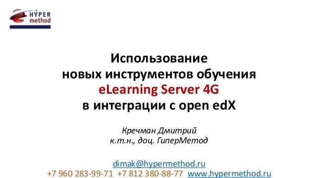 Использование новых инструментов обучения eLearning Server 4G в интеграции с open edX Кречман Дмитрий к.т.н., доц. ГиперМе...