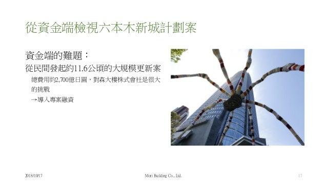 從資金端檢視六本木新城計劃案 資金端的難題: 從民間發起約11.6公頃的大規模更新案 總費用約2,700億日圓,對森大樓株式會社是很大 的挑戰 →導入專案融資 2018/10/17 Mori Building Co., Ltd. 17