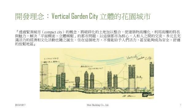 開發理念:Vertical Garden City 立體的花園城市 『透過緊湊城市(compact city)的概念,將破碎化的土地加以整合,使建築物高樓化,利用高樓的特長 與魅力,解決「平面稠密、立體稀鬆」的都市問題。以這個都市為核心,人和人...