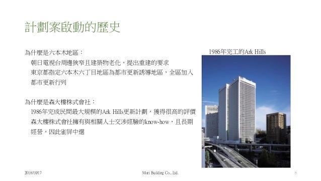 計劃案啟動的歷史 為什麼是六本木地區: 朝日電視台周邊狹窄且建築物老化,提出重建的要求 東京都指定六本木六丁目地區為都市更新誘導地區,全區加入 都市更新行列 為什麼是森大樓株式會社: 1986年完成民間最大規模的Ark Hills更新計劃,獲得...