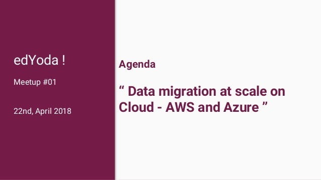 """Agenda """" Data migration at scale on Cloud - AWS and Azure """" edYoda ! Meetup #01 22nd, April 2018"""