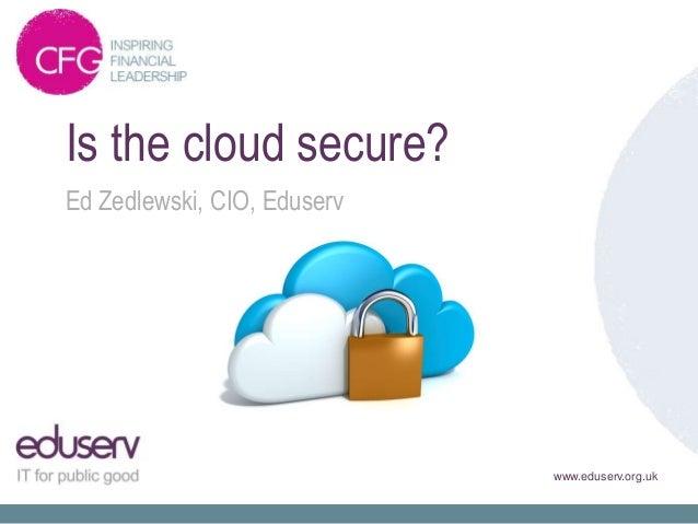 Is the cloud secure?Ed Zedlewski, CIO, Eduserv                             www.eduserv.org.uk