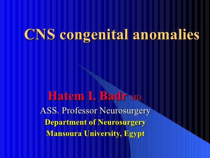 Hatem I. Badr   MD. ASS. Professor Neurosurgery Department of Neurosurgery Mansoura University, Egypt CNS congenital anoma...
