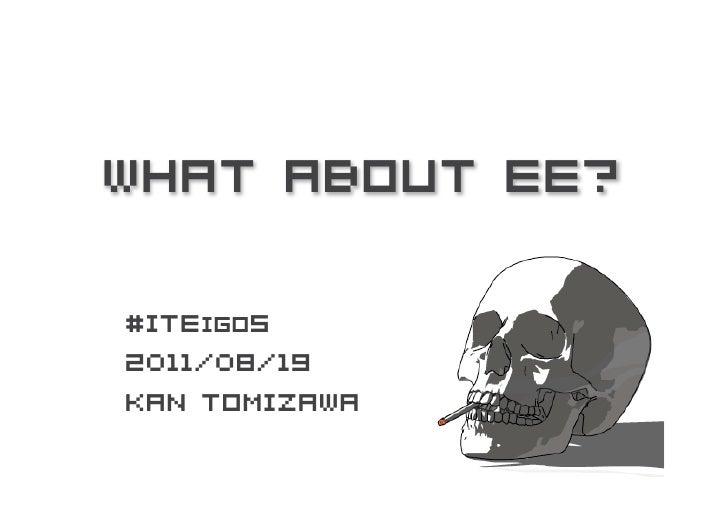 What About EE?#ITEigo52011/08/19Kan Tomizawa