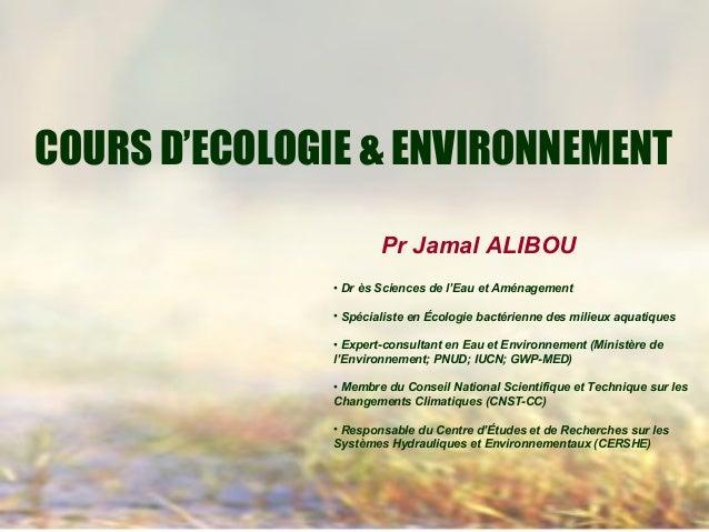 COURS D'ECOLOGIE & ENVIRONNEMENT Pr Jamal ALIBOU • Dr ès Sciences de l'Eau et Aménagement • Spécialiste en Écologie bactér...