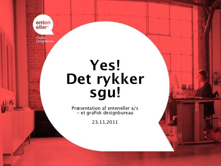 Yes!Det rykker   sgu!Præsentation af enteneller a/s  - et grafisk designbureau         23.11.2011