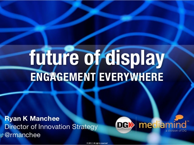 future of display        ENGAGEMENT EVERYWHERERyan K MancheeDirector of Innovation Strategy@rmanchee                      ...