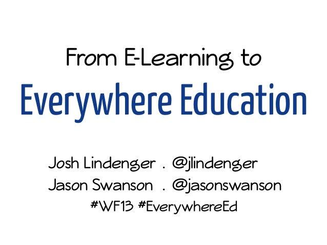 From E-Learning to Everywhere Education Josh Lindenger . @jlindenger Jason Swanson . @jasonswanson #WF13 #EverywhereEd