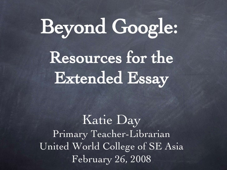 Beyond Google:   Resources for the Extended Essay Katie Day Primary Teacher-Librarian United World College of SE Asia Febr...