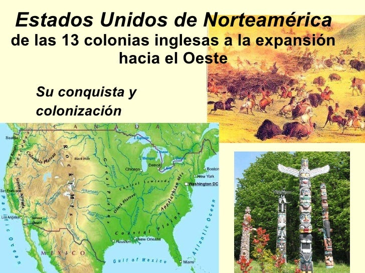 Estados Unidos de Norteamérica de las 13 colonias inglesas a la expansión hacia el Oeste <ul><li>Su conquista y  </li></ul...
