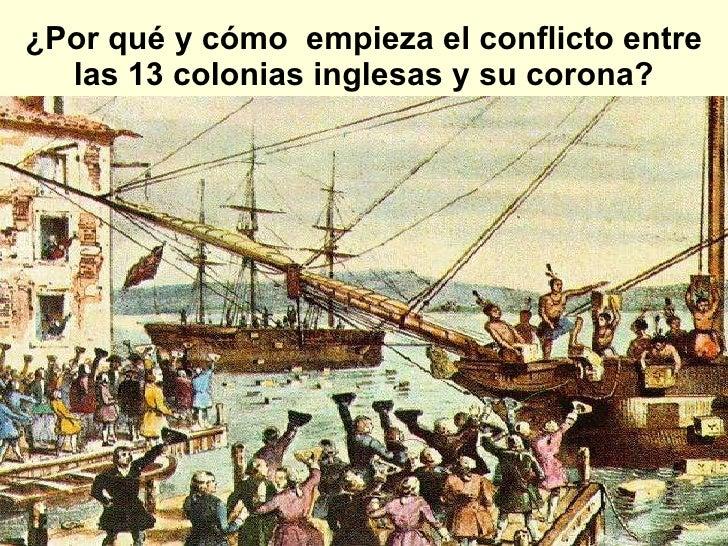 ¿Por qué y cómo  empieza el conflicto entre las 13 colonias inglesas y su corona?