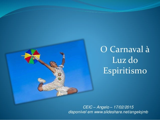 O Carnaval à Luz do Espiritismo CEIC – Angelo – 17/02/2015 disponível em www.slideshare.net/angelojmb