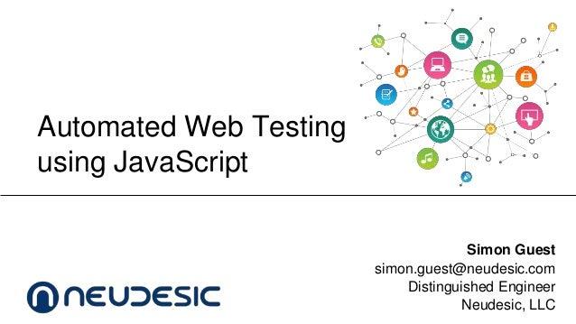 Automated Web Testing using JavaScript Simon Guest simon.guest@neudesic.com Distinguished Engineer Neudesic, LLC