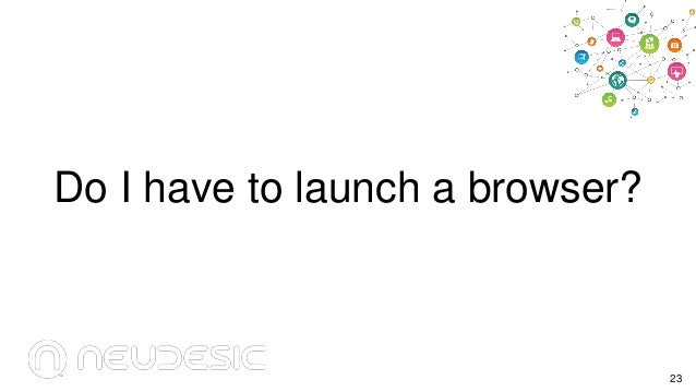 Do I have to launch a browser?  23
