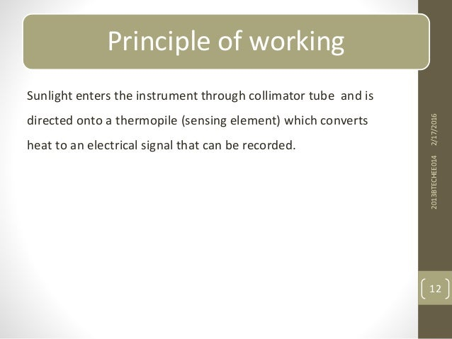 Principle of working Sunlight enters the instrument through collimator tube and is directed onto a thermopile (sensing ele...