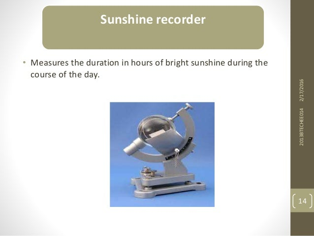 • Measures the duration in hours of bright sunshine during the course of the day. 2/17/20162013BTECHEE014 14 Sunshine reco...