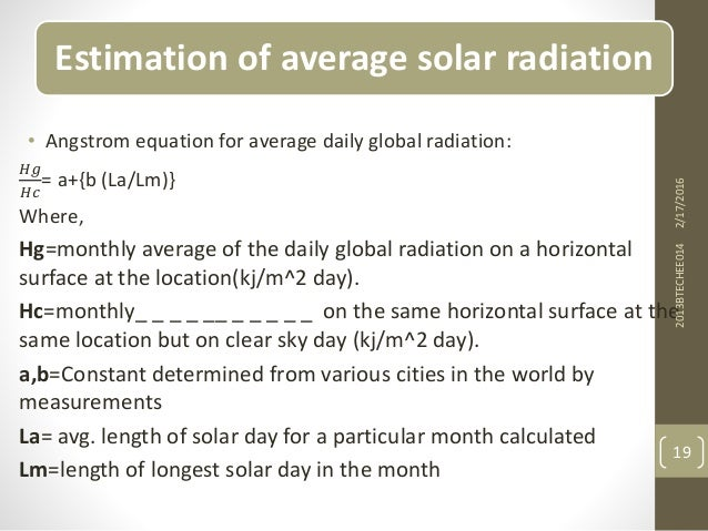Estimation of average solar radiation • Angstrom equation for average daily global radiation: 𝐻𝑔 𝐻𝑐 = a+{b (La/Lm)} Where,...