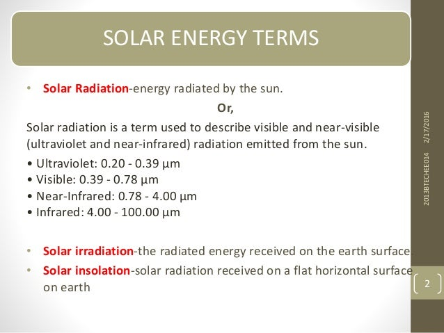 SOLAR ENERGY TERMS • Solar Radiation-energy radiated by the sun. Or, Solar radiation is a term used to describe visible an...