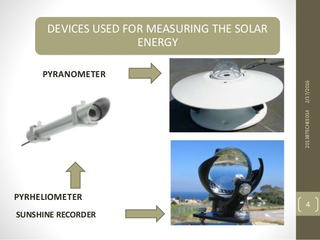 DEVICES USED FOR MEASURING THE SOLAR ENERGY PYRANOMETER 2/17/20162013BTECHEE014 4 PYRHELIOMETER SUNSHINE RECORDER