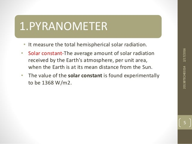 1.PYRANOMETER • It measure the total hemispherical solar radiation. • Solar constant-The average amount of solar radiation...