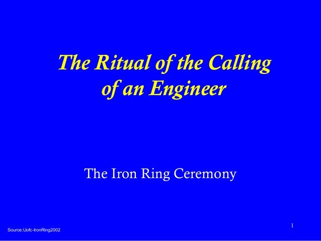 1  The Ritual of the Calling  of an Engineer  The Iron Ring Ceremony  Source:Uofc-IronRing2002