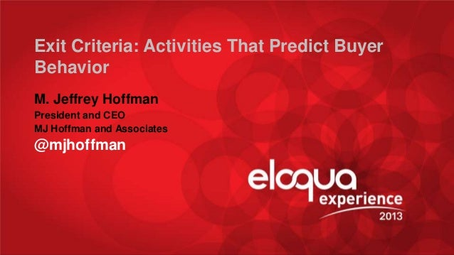 Exit Criteria: Activities That Predict Buyer Behavior M. Jeffrey Hoffman President and CEO MJ Hoffman and Associates  @mjh...