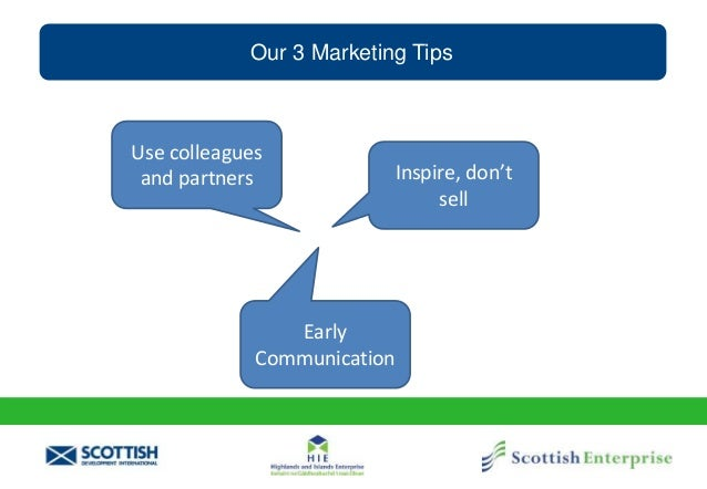 Our 3 Marketing Tips Use colleagues and partners Inspire, don't sell Early Communication