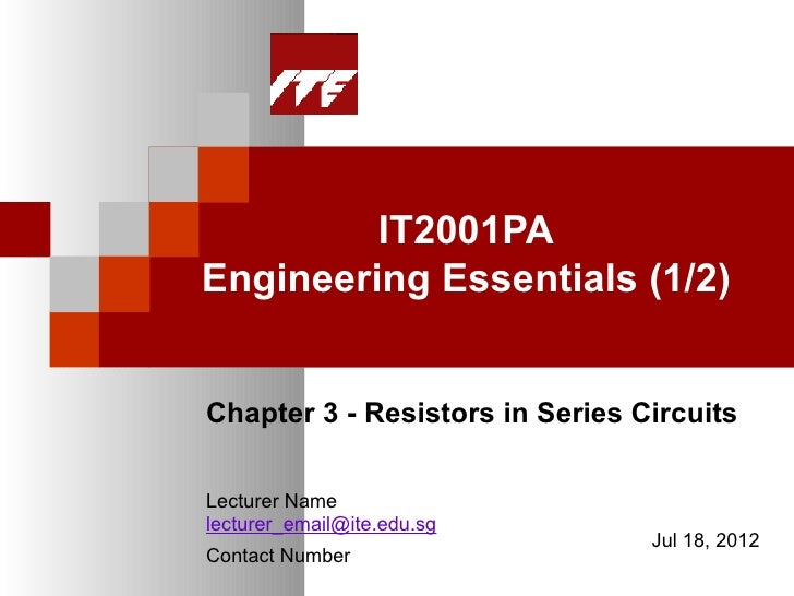 IT2001PAEngineering Essentials (1/2)Chapter 3 - Resistors in Series CircuitsLecturer Namelecturer_email@ite.edu.sg        ...