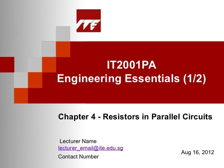 IT2001PAEngineering Essentials (1/2)Chapter 4 - Resistors in Parallel Circuits Lecturer Namelecturer_email@ite.edu.sg     ...