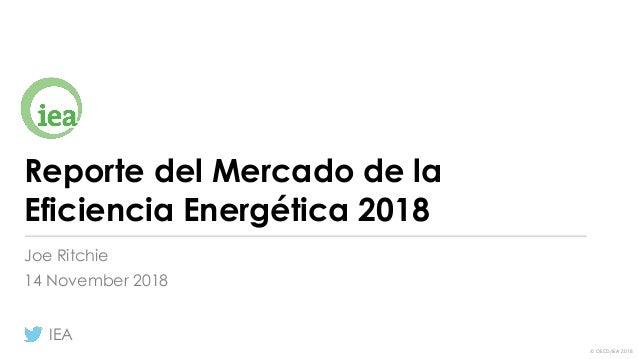 © OECD/IEA 2018 Reporte del Mercado de la Eficiencia Energética 2018 Joe Ritchie 14 November 2018 IEA