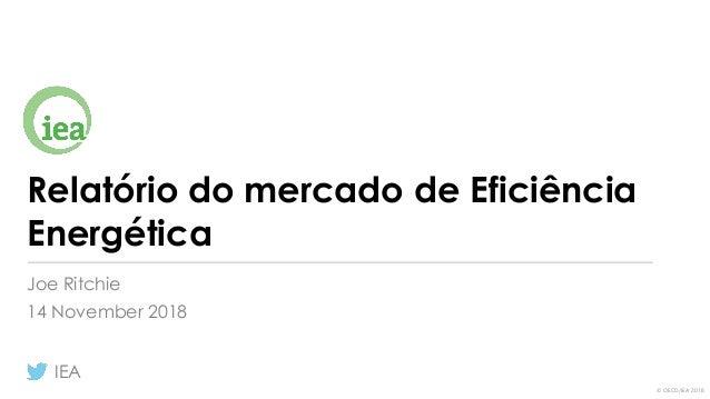 © OECD/IEA 2018 Relatório do mercado de Eficiência Energética Joe Ritchie 14 November 2018 IEA