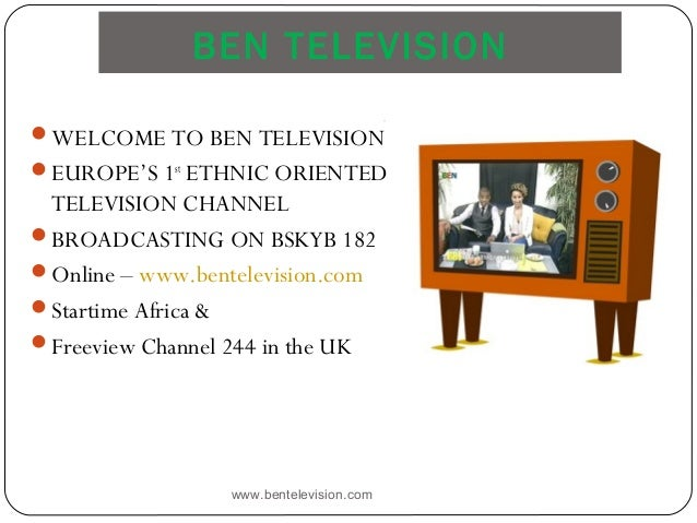 BEN TELEVISION www.bentelevision.com WELCOME TO BEN TELEVISION EUROPE'S 1st ETHNIC ORIENTED TELEVISION CHANNEL BROADCAS...