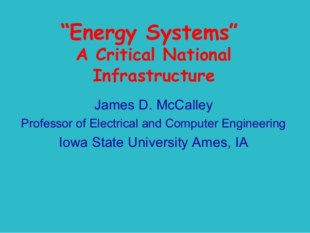 """""""Energy Systems"""" A Critical National Infrastructure James D. McCalley Professor of Electrical and Computer Engineering  Io..."""
